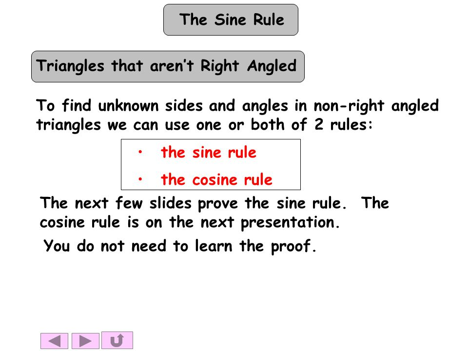 The Sine Rule Triangles that aren't Right Angled To find unknown sides and angles in non-right angled triangles we can use one or both of 2 rules: the sine rule the cosine rule The next few slides prove the sine rule.
