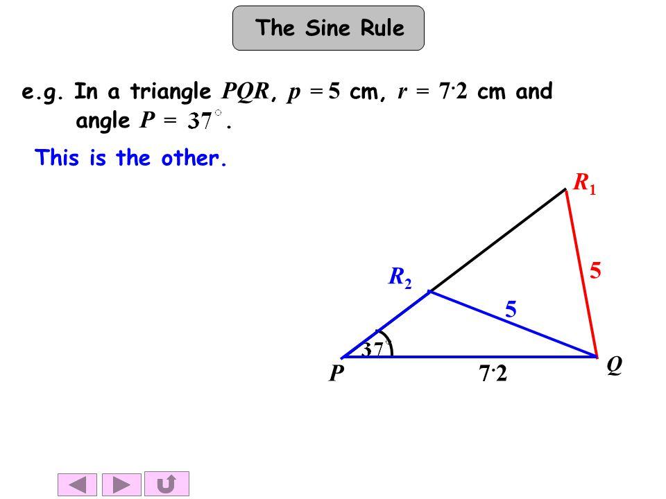 The Sine Rule This is the other. P Q R1R1 7.27.2 5 5 R2R2 e.g.