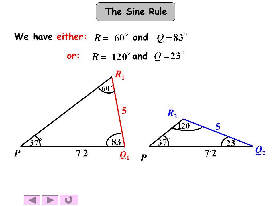 The Sine Rule or: We have either: and P Q2Q2 7.27.2 5 R2R2 P Q1Q1 R1R1 7.27.2 5