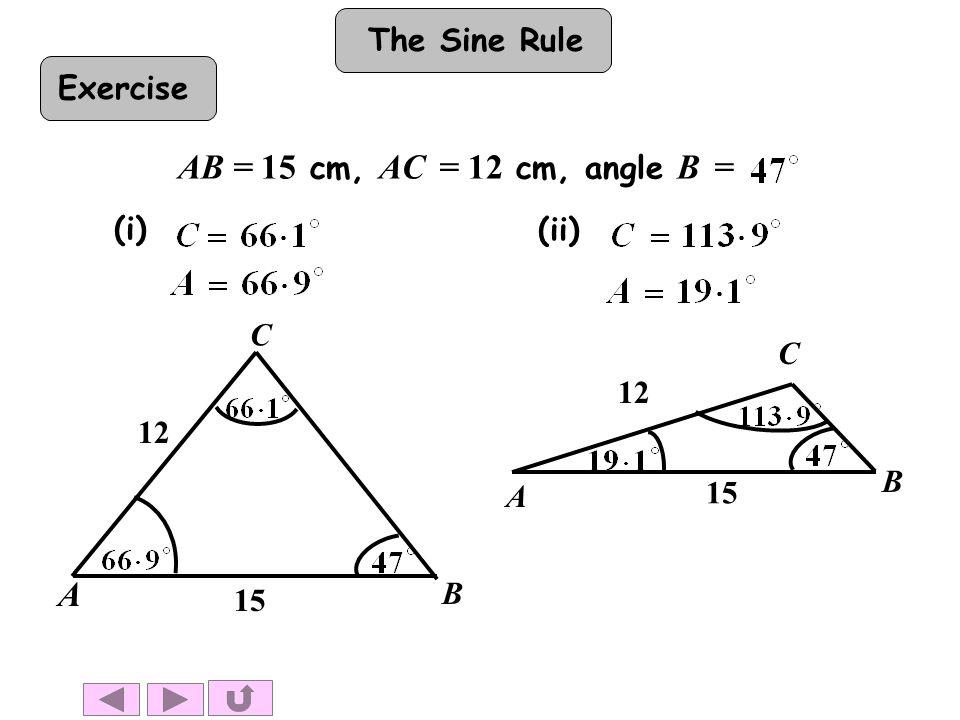 The Sine Rule AB = 15 cm, AC = 12 cm, angle B = A B 15 C 12 A B 15 C 12 (i) (ii) Exercise