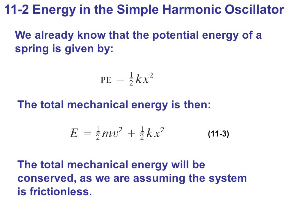 11-2 Energy in the Simple Harmonic Oscillator We already know that the potential energy of a spring is given by: The total mechanical energy is then: (11-3) The total mechanical energy will be conserved, as we are assuming the system is frictionless.