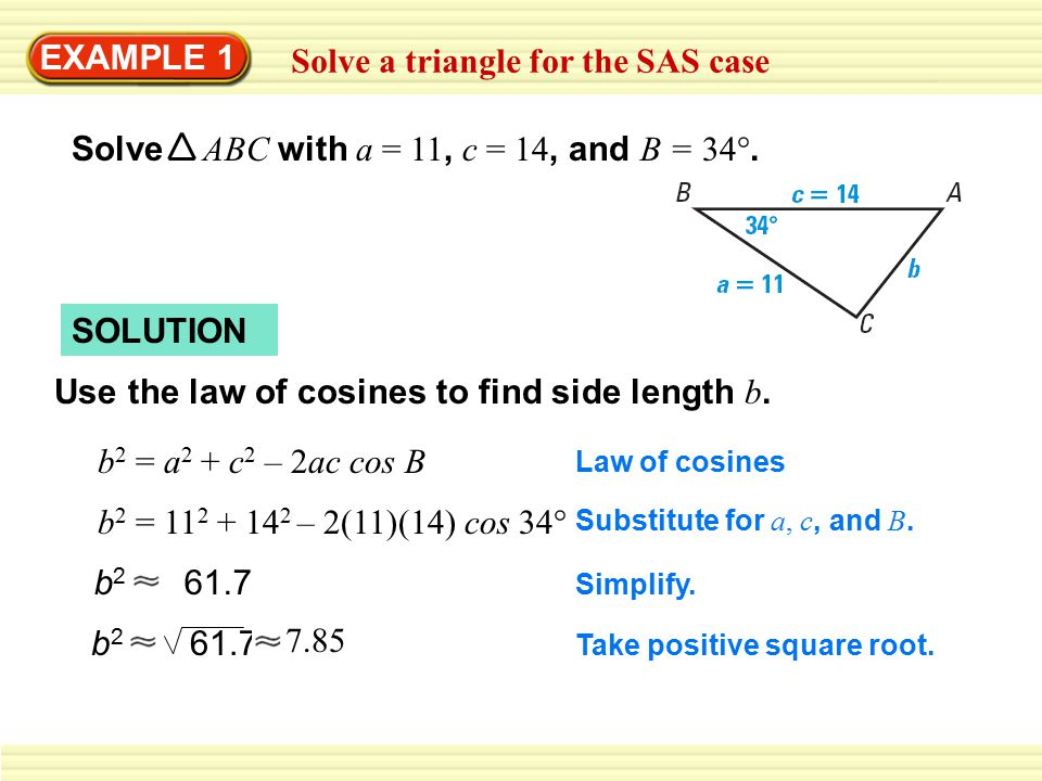 EXAMPLE 1 Solve a triangle for the SAS case Solve ABC with a = 11, c = 14, and B = 34°. SOLUTION Use the law of cosines to find side length b. b 2 = a