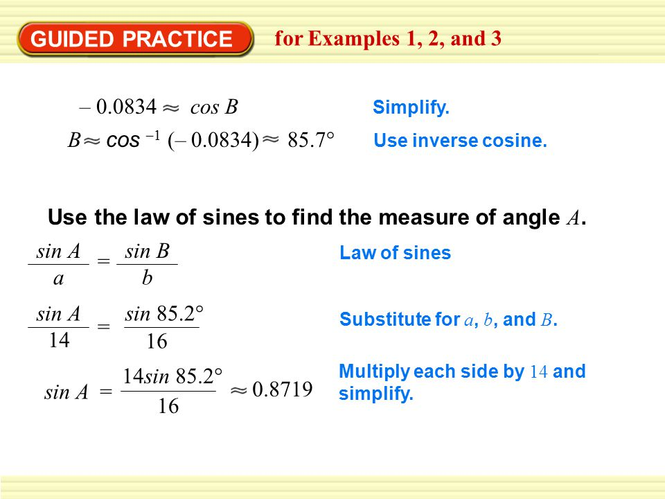 GUIDED PRACTICE for Examples 1, 2, and 3 – 0.0834 cos B B cos –1 (– 0.0834) 85.7° Simplify.