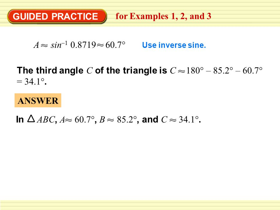 GUIDED PRACTICE for Examples 1, 2, and 3 The third angle C of the triangle is C 180° – 85.2° – 60.7° = 34.1°. A sin –1 0.8719 60.7° Use inverse sine.
