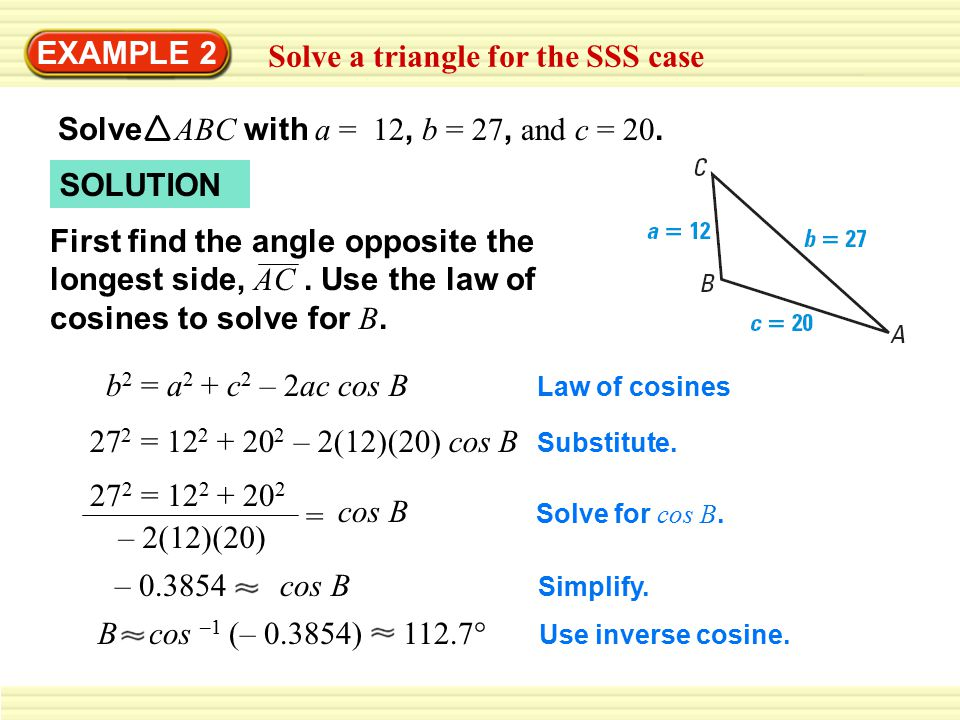 EXAMPLE 2 Solve a triangle for the SSS case Solve ABC with a = 12, b = 27, and c = 20.