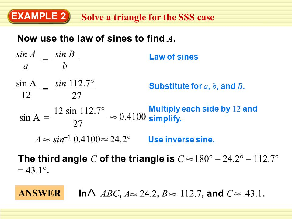EXAMPLE 2 Solve a triangle for the SSS case Now use the law of sines to find A. sin A a = sin B b sin A 12 sin 112.7° 27 = sin A= 12 sin 112.7° 27 0.4