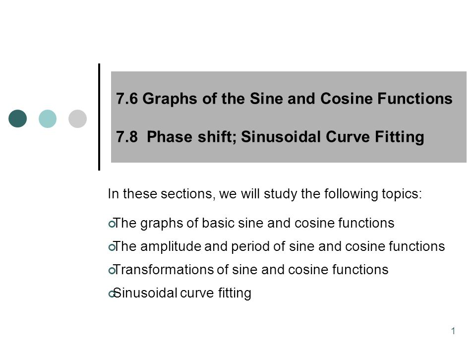 1 7.6 Graphs of the Sine and Cosine Functions 7.8 Phase shift; Sinusoidal Curve Fitting In these sections, we will study the following topics: The gra