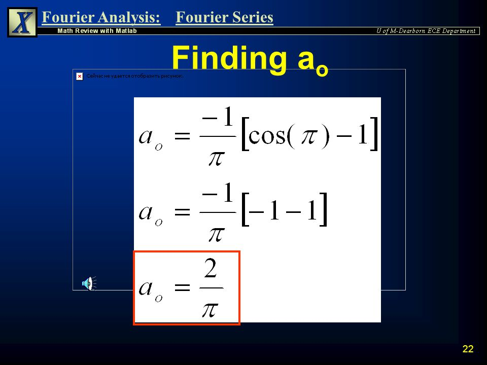 Fourier Analysis:Fourier Series 21 Finding a o * Use  o = 2pi/T