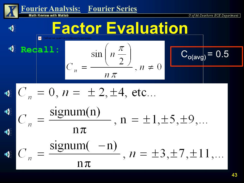 Fourier Analysis:Fourier Series 42 n Now it can be shown that:  sin(n  /2) = 0 for n = ±2, ±4, …  C n = 0  sin(2  /2) = sin(  ) = 0  sin(-4  /
