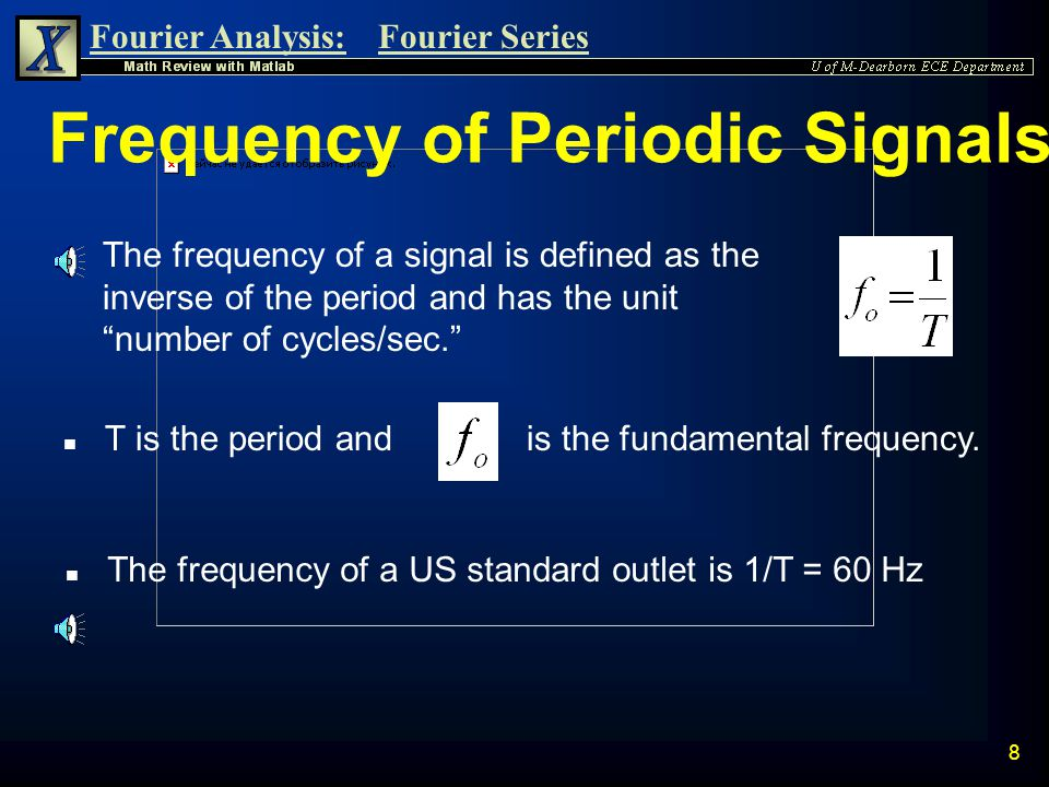 Fourier Analysis:Fourier Series 8 Frequency of Periodic Signals n The frequency of a signal is defined as the inverse of the period and has the unit number of cycles/sec. is the fundamental frequency.