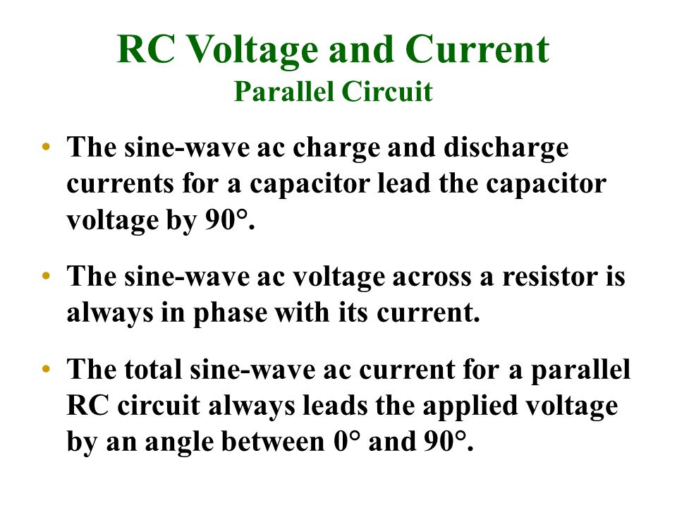RC Voltage and Current Parallel Circuit The sine-wave ac charge and discharge currents for a capacitor lead the capacitor voltage by 90°. The sine-wav