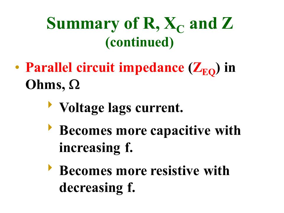 Summary of R, X C and Z (continued) Parallel circuit impedance (Z EQ ) in Ohms,   Voltage lags current.  Becomes more capacitive with increasing f.