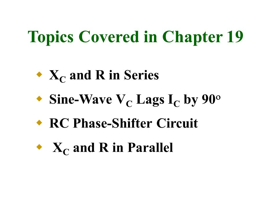 Topics Covered in Chapter 19  X C and R in Series  Sine-Wave V C Lags I C by 90   RC Phase-Shifter Circuit  X C and R in Parallel