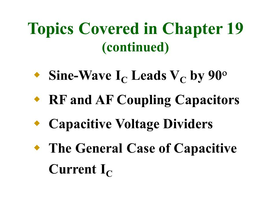Topics Covered in Chapter 19 (continued)  Sine-Wave I C Leads V C by 90   RF and AF Coupling Capacitors  Capacitive Voltage Dividers  The General Case of Capacitive Current I C