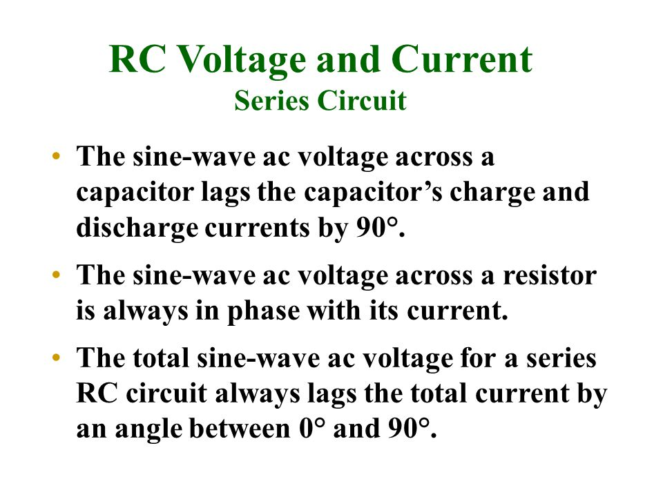 RC Voltage and Current Series Circuit The sine-wave ac voltage across a capacitor lags the capacitor's charge and discharge currents by 90°. The sine-