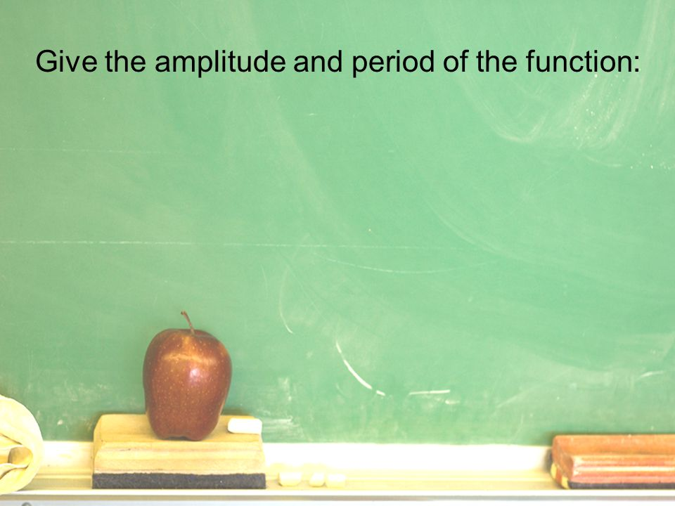 Give the amplitude and period of the function: