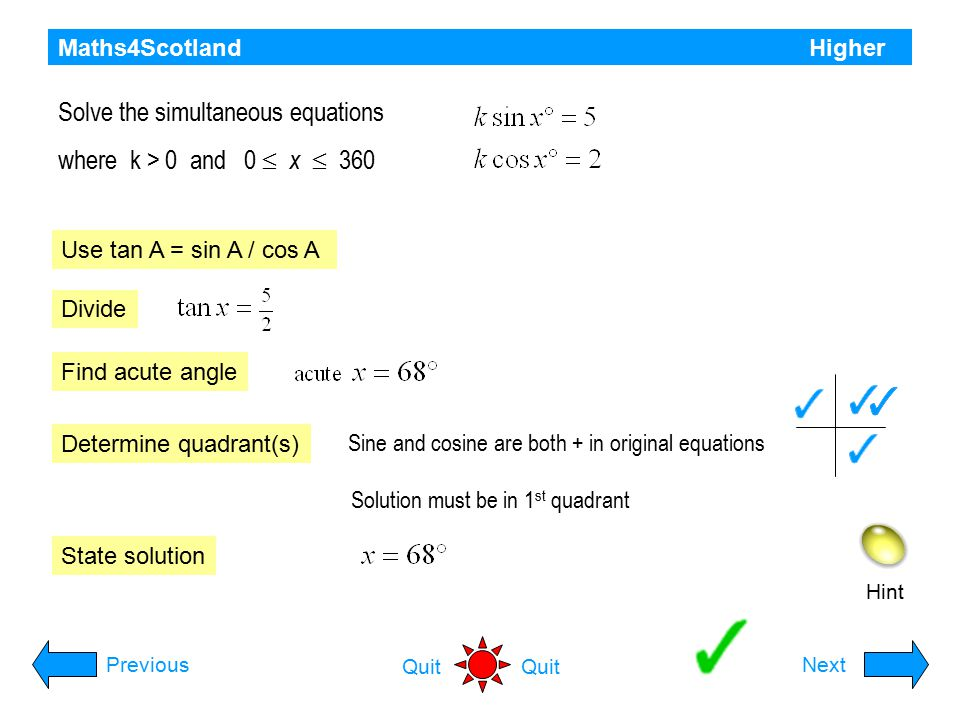 Maths4Scotland Higher Hint Expand kcos(x - a): PreviousNext Quit Equate coefficients: Square and add Dividing: Put together: a is in 1 st quadrant (sin and cos are both + ) a) Express f (x) in the form b) Hence solve algebraically Solve equation.