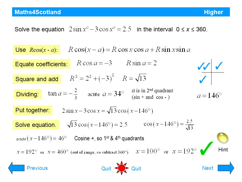 Maths4Scotland Higher Hint Use tan A = sin A / cos A PreviousNext Quit Divide Sine and cosine are both + in original equations Solve the simultaneous equations where k > 0 and 0  x  360 Find acute angle Determine quadrant(s) Solution must be in 1 st quadrant State solution