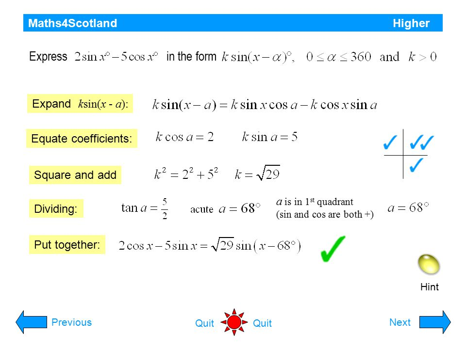 Maths4Scotland Higher Hint Express as Rcos(x - a): PreviousNext Quit Equate coefficients: Square and add Dividing: Put together: Find the maximum value of and the value of x for which it occurs in the interval 0  x  2 .