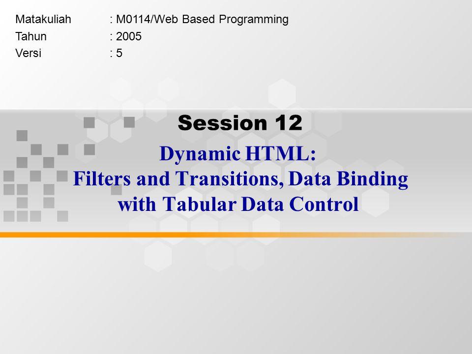 Session 12 Dynamic HTML: Filters and Transitions, Data Binding with Tabular Data Control Matakuliah: M0114/Web Based Programming Tahun: 2005 Versi: 5