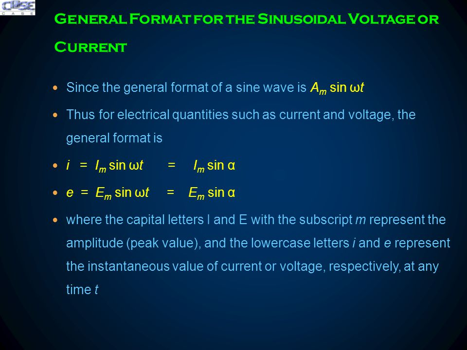 Since the general format of a sine wave is A m sin ωt Thus for electrical quantities such as current and voltage, the general format is i = I m sin ωt = I m sin α e = E m sin ωt = E m sin α where the capital letters I and E with the subscript m represent the amplitude (peak value), and the lowercase letters i and e represent the instantaneous value of current or voltage, respectively, at any time t