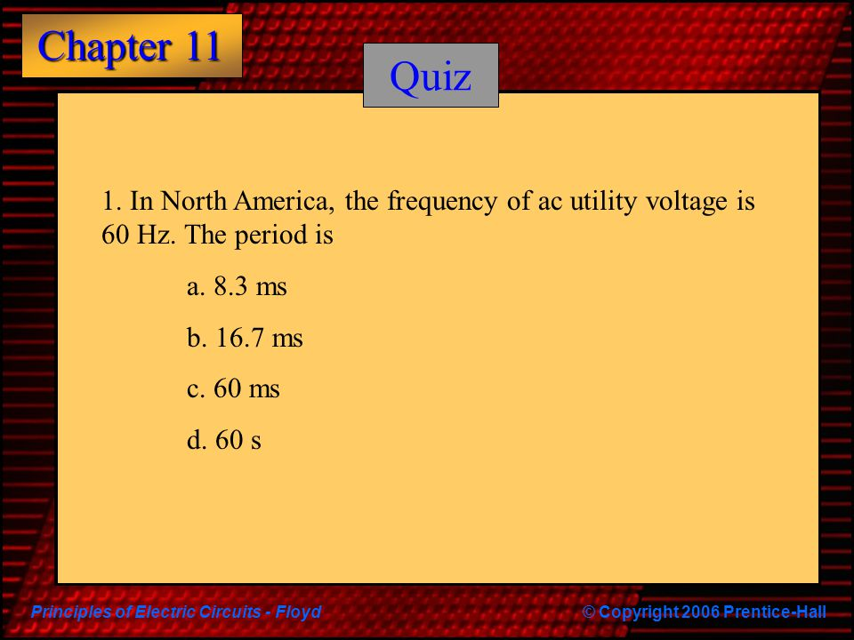 Principles of Electric Circuits - Floyd© Copyright 2006 Prentice-Hall Chapter 11 Quiz 1. In North America, the frequency of ac utility voltage is 60 H