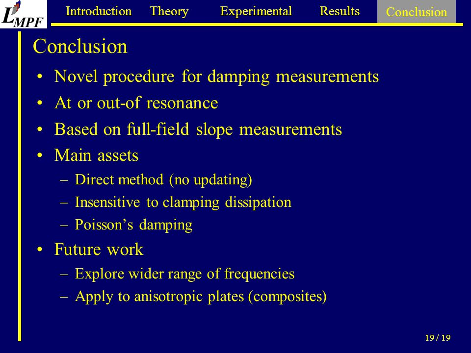 Introduction Theory Experimental Results Conclusion 19 / 19 Conclusion Novel procedure for damping measurements At or out-of resonance Based on full-field slope measurements Main assets –Direct method (no updating) –Insensitive to clamping dissipation –Poisson's damping Future work –Explore wider range of frequencies –Apply to anisotropic plates (composites)