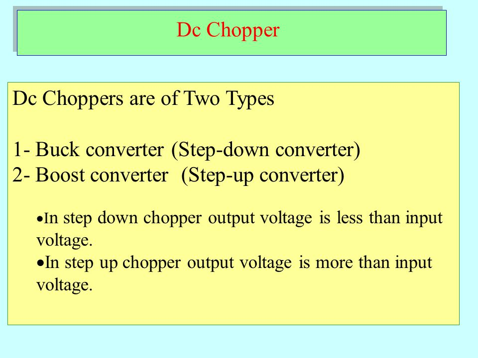 Dc Chopper Dc Choppers are of Two Types 1- Buck converter (Step-down converter) 2- Boost converter (Step-up converter)  I n step down chopper output voltage is less than input voltage.