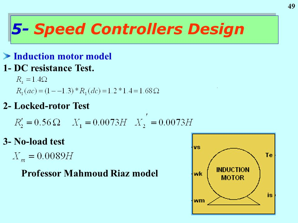 49 Induction motor model 1- DC resistance Test. 2- Locked-rotor Test 3- No-load test Professor Mahmoud Riaz model 5- Speed Controllers Design