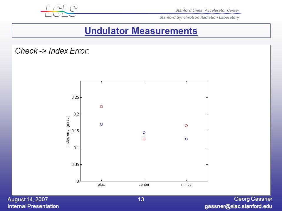 August 14, 2007 Internal Presentation Georg Gassner gassner@slac.stanford.edu 13 Undulator Measurements Check -> Index Error: