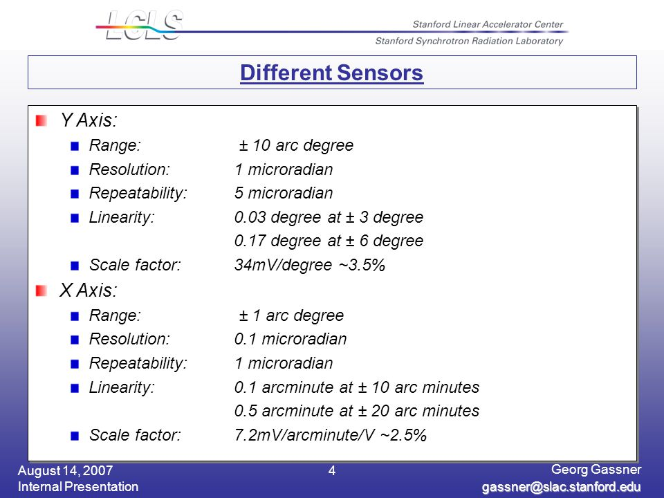 August 14, 2007 Internal Presentation Georg Gassner gassner@slac.stanford.edu 4 Different Sensors Y Axis: Range: ± 10 arc degree Resolution: 1 microradian Repeatability: 5 microradian Linearity: 0.03 degree at ± 3 degree 0.17 degree at ± 6 degree Scale factor:34mV/degree ~3.5% X Axis: Range: ± 1 arc degree Resolution: 0.1 microradian Repeatability: 1 microradian Linearity: 0.1 arcminute at ± 10 arc minutes 0.5 arcminute at ± 20 arc minutes Scale factor:7.2mV/arcminute/V ~2.5% Y Axis: Range: ± 10 arc degree Resolution: 1 microradian Repeatability: 5 microradian Linearity: 0.03 degree at ± 3 degree 0.17 degree at ± 6 degree Scale factor:34mV/degree ~3.5% X Axis: Range: ± 1 arc degree Resolution: 0.1 microradian Repeatability: 1 microradian Linearity: 0.1 arcminute at ± 10 arc minutes 0.5 arcminute at ± 20 arc minutes Scale factor:7.2mV/arcminute/V ~2.5%
