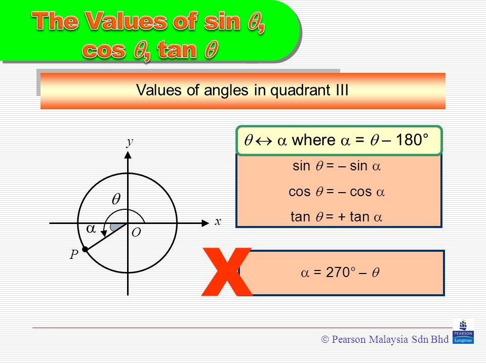  Pearson Malaysia Sdn Bhd Values of angles in quadrant III y x  O  P    where  =  – 180° sin  = – sin  cos  = – cos  tan  = + tan   = 270° –  X
