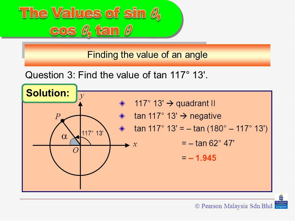  Pearson Malaysia Sdn Bhd Solution: = – tan 62° 47 Finding the value of an angle 117° 13  quadrant II tan 117° 13  negative tan 117° 13 = – tan (180° – 117° 13 ) = – 1.945 Question 3: Find the value of tan 117° 13 .