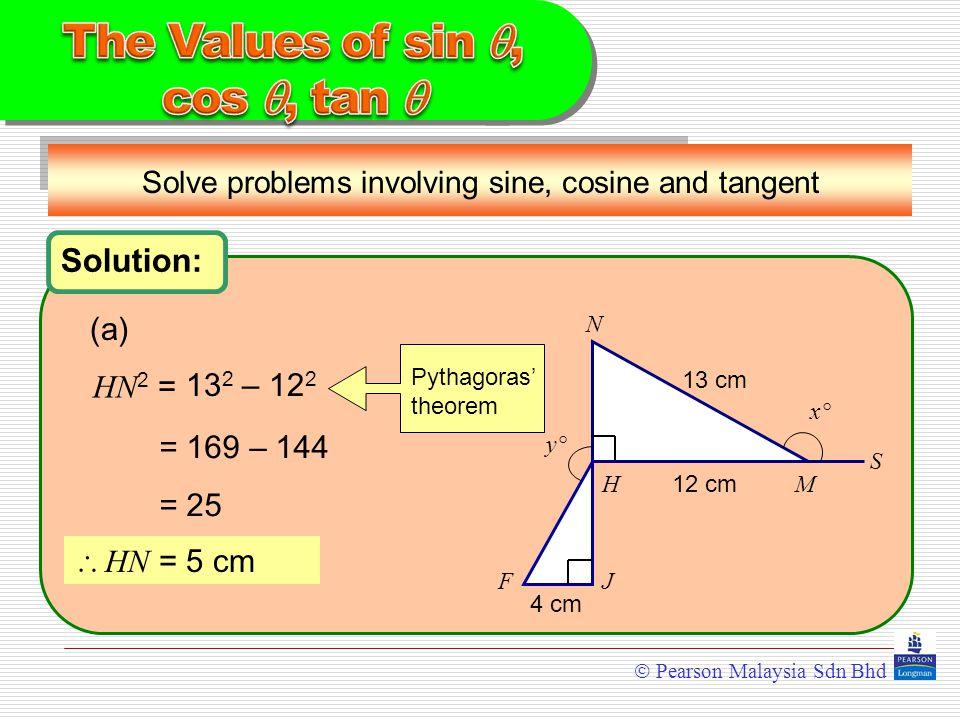  Pearson Malaysia Sdn Bhd Solution: Solve problems involving sine, cosine and tangent N HM S JF y°y° x°x° HN 2 = (a) = 169 – 144 = 25  HN = 5 cm Pythagoras' theorem 13 2 – 12 2 12 cm 13 cm 4 cm