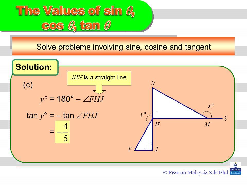  Pearson Malaysia Sdn Bhd Solve problems involving sine, cosine and tangent N HM S JF y°y° x°x° Solution: y° y° = 180° –  FHJ (c) tan y ° = JHN is a straight line = – tan  FHJ