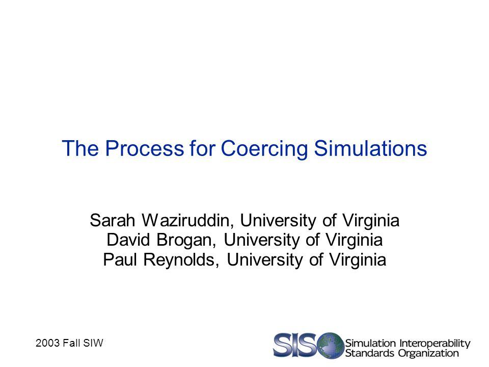 2003 Fall SIW The Process for Coercing Simulations Sarah Waziruddin, University of Virginia David Brogan, University of Virginia Paul Reynolds, University of Virginia