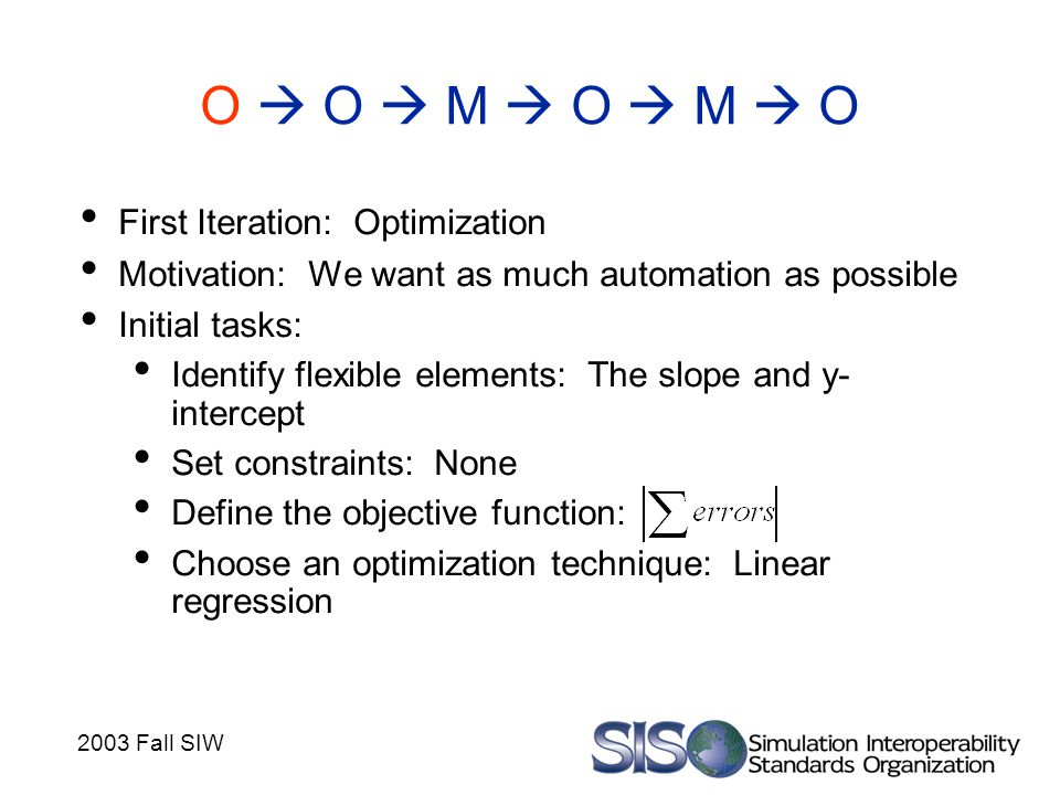 2003 Fall SIW O  O  M  O  M  O First Iteration: Optimization Motivation: We want as much automation as possible Initial tasks: Identify flexible elements: The slope and y- intercept Set constraints: None Define the objective function: Choose an optimization technique: Linear regression