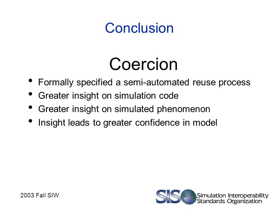 2003 Fall SIW Conclusion Coercion Formally specified a semi-automated reuse process Greater insight on simulation code Greater insight on simulated phenomenon Insight leads to greater confidence in model