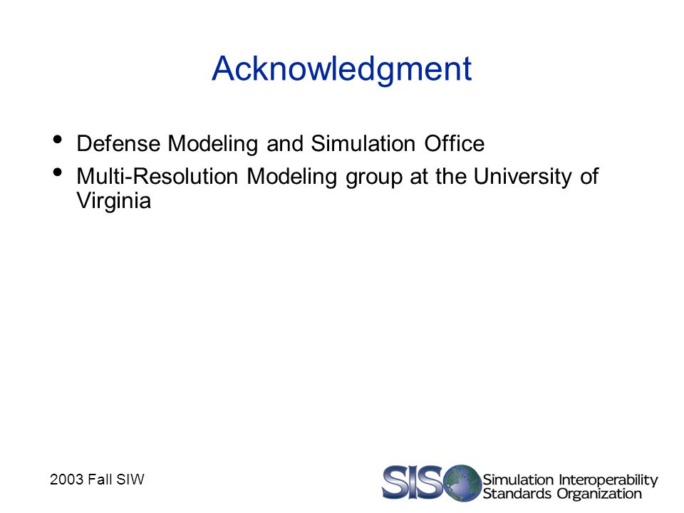 2003 Fall SIW Acknowledgment Defense Modeling and Simulation Office Multi-Resolution Modeling group at the University of Virginia