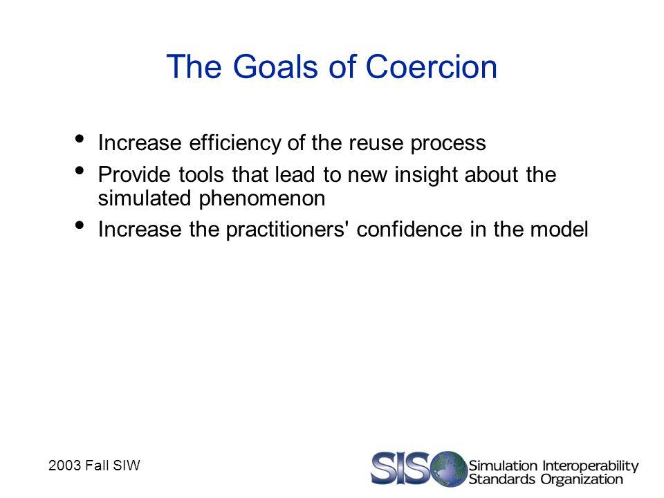 2003 Fall SIW The Goals of Coercion Increase efficiency of the reuse process Provide tools that lead to new insight about the simulated phenomenon Increase the practitioners confidence in the model
