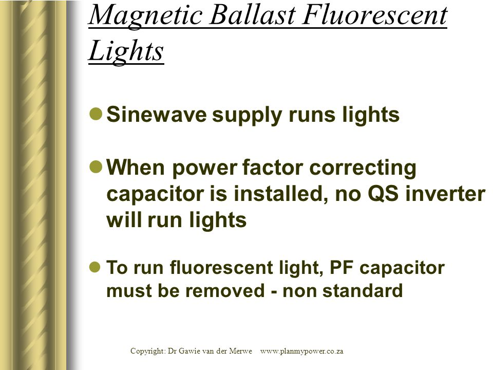 Copyright: Dr Gawie van der Merwe www.planmypower.co.za Sinewave supply runs lights When power factor correcting capacitor is installed, no QS inverter will run lights To run fluorescent light, PF capacitor must be removed - non standard Magnetic Ballast Fluorescent Lights