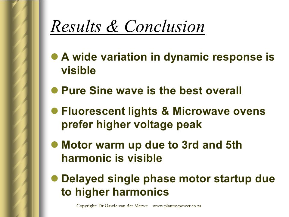 Copyright: Dr Gawie van der Merwe www.planmypower.co.za Results & Conclusion A wide variation in dynamic response is visible Pure Sine wave is the best overall Fluorescent lights & Microwave ovens prefer higher voltage peak Motor warm up due to 3rd and 5th harmonic is visible Delayed single phase motor startup due to higher harmonics