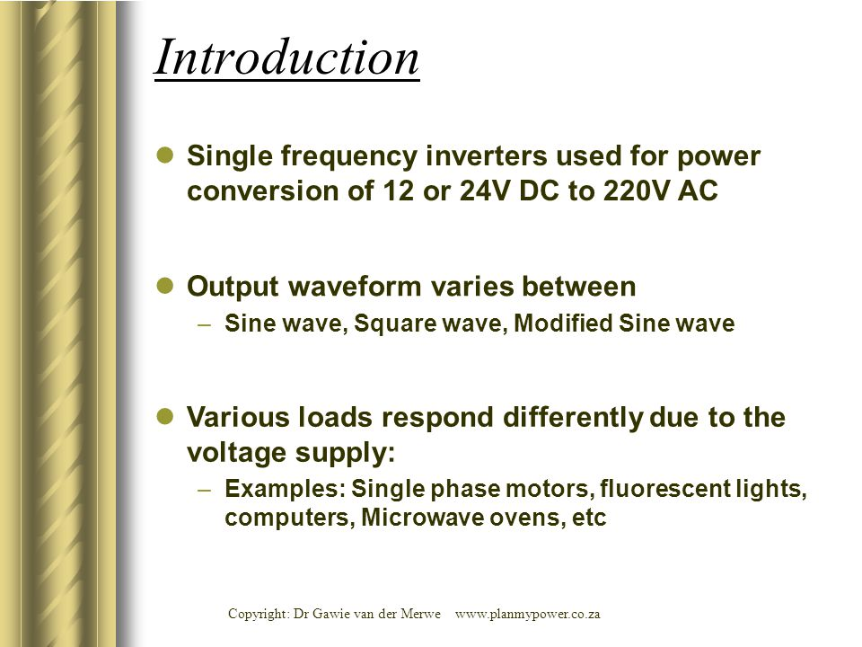 Copyright: Dr Gawie van der Merwe www.planmypower.co.za Introduction Single frequency inverters used for power conversion of 12 or 24V DC to 220V AC Output waveform varies between –Sine wave, Square wave, Modified Sine wave Various loads respond differently due to the voltage supply: –Examples: Single phase motors, fluorescent lights, computers, Microwave ovens, etc