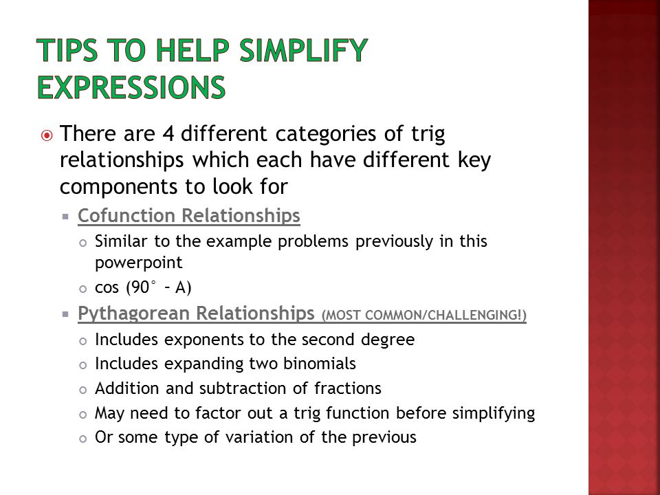  There are 4 different categories of trig relationships which each have different key components to look for  Cofunction Relationships Similar to the example problems previously in this powerpoint cos (90° – A)  Pythagorean Relationships (MOST COMMON/CHALLENGING!) Includes exponents to the second degree Includes expanding two binomials Addition and subtraction of fractions May need to factor out a trig function before simplifying Or some type of variation of the previous