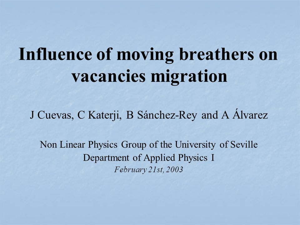 J Cuevas, C Katerji, B Sánchez-Rey and A Álvarez Non Linear Physics Group of the University of Seville Department of Applied Physics I February 21st, 2003 Influence of moving breathers on vacancies migration
