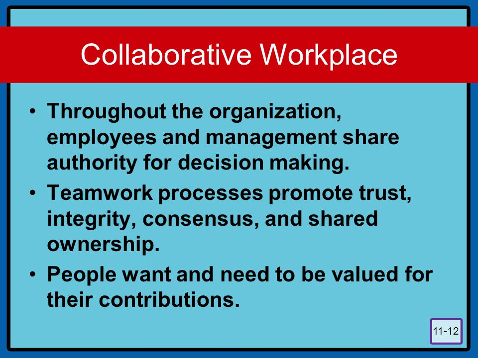 11-12 Collaborative Workplace Throughout the organization, employees and management share authority for decision making. Teamwork processes promote tr