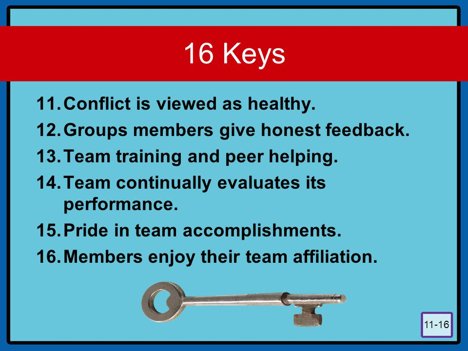 11-16 16 Keys 11.Conflict is viewed as healthy. 12.Groups members give honest feedback. 13.Team training and peer helping. 14.Team continually evaluat