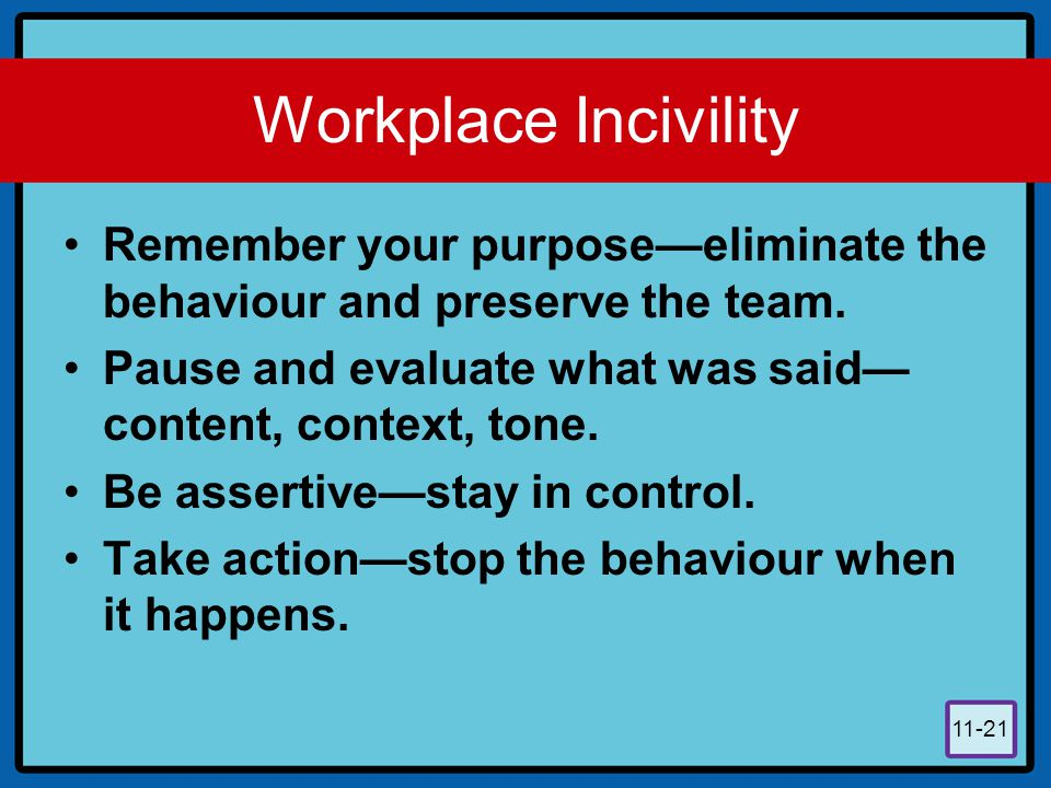 11-21 Workplace Incivility Remember your purpose—eliminate the behaviour and preserve the team. Pause and evaluate what was said— content, context, to