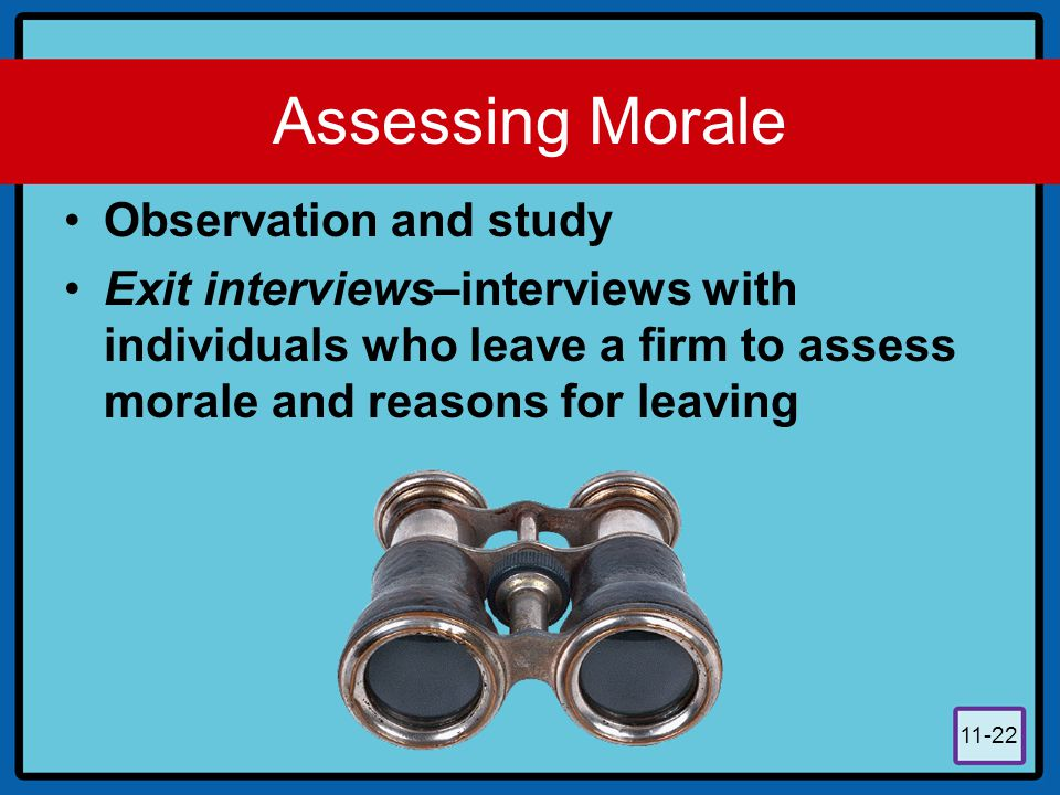 11-22 Assessing Morale Observation and study Exit interviews–interviews with individuals who leave a firm to assess morale and reasons for leaving