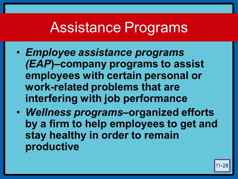 11-26 Assistance Programs Employee assistance programs (EAP)–company programs to assist employees with certain personal or work-related problems that